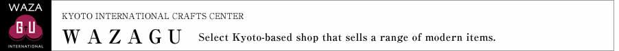 Select Kyoto-based shop that sells a range of modern items. WAZAGU