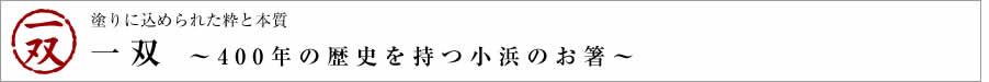 塗りに込められた粋と本質 一双 ~400年の歴史を持つ小浜のお箸~