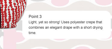 Point 3 Light, yet so strong! Uses polyester crepe that combines an elegant drape with a short drying time.