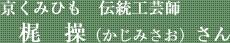 京くみひも 伝統工芸師 梶 操(かじみさお)さん